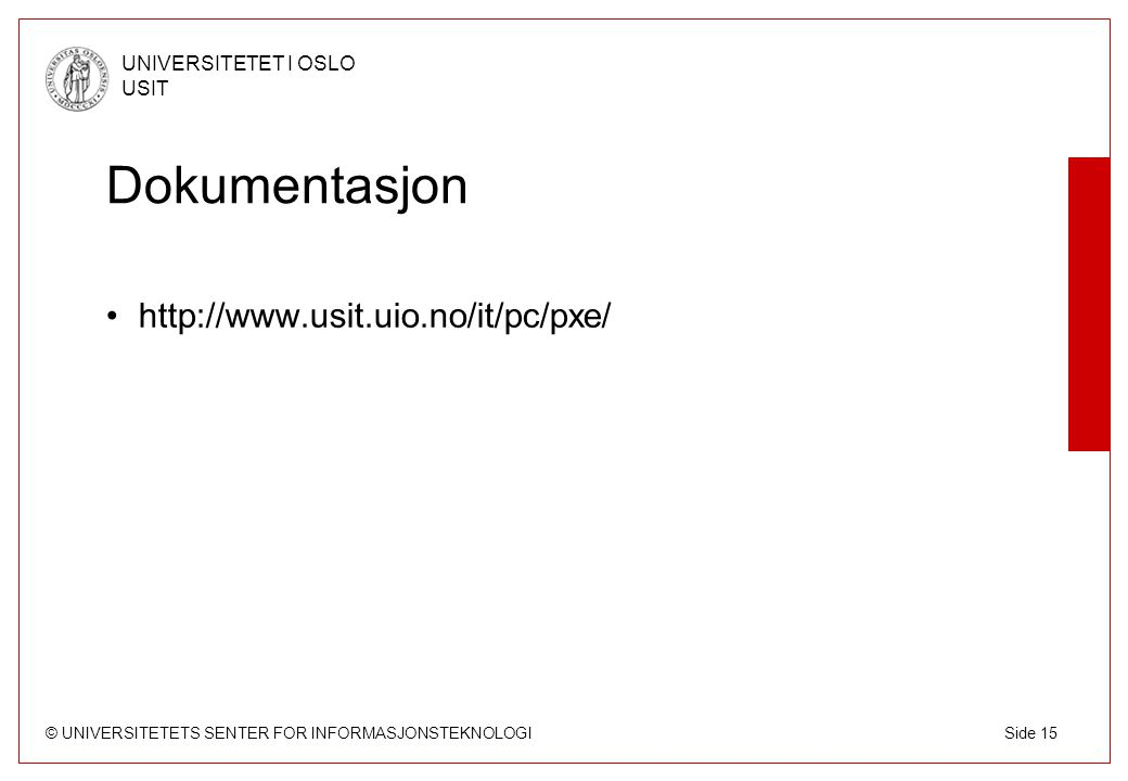 © UNIVERSITETETS SENTER FOR INFORMASJONSTEKNOLOGI UNIVERSITETET I OSLO USIT Side 15 Dokumentasjon http://www.usit.uio.no/it/pc/pxe/