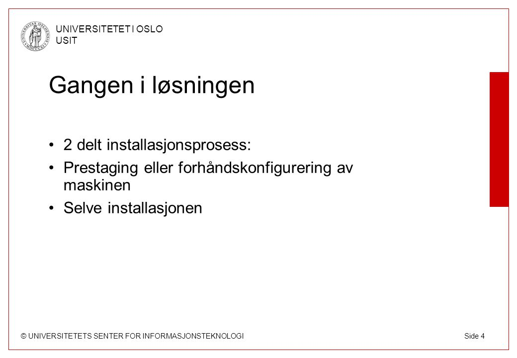 © UNIVERSITETETS SENTER FOR INFORMASJONSTEKNOLOGI UNIVERSITETET I OSLO USIT Side 4 Gangen i løsningen 2 delt installasjonsprosess: Prestaging eller forhåndskonfigurering av maskinen Selve installasjonen