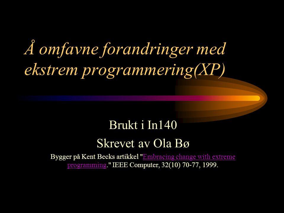 Å omfavne forandringer med ekstrem programmering(XP) Brukt i In140 Skrevet av Ola Bø Bygger på Kent Becks artikkel Embracing change with extreme programming. IEEE Computer, 32(10) 70-77, 1999.Embracing change with extreme programming