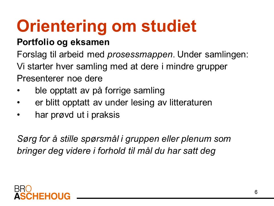 6 Orientering om studiet Portfolio og eksamen Forslag til arbeid med prosessmappen.