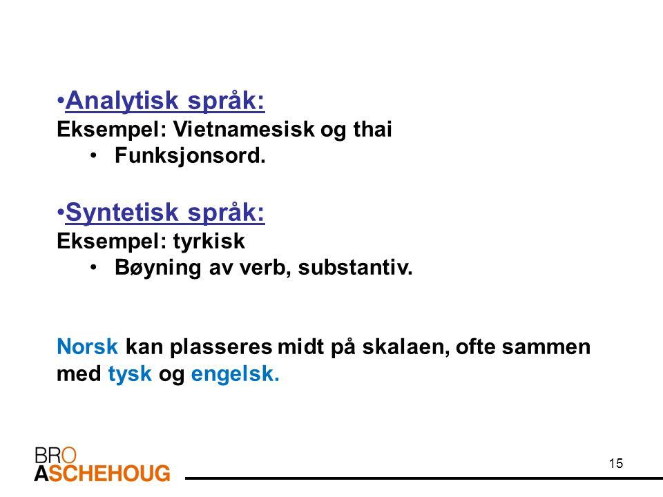 15 Analytisk språk: Eksempel: Vietnamesisk og thai Funksjonsord. Syntetisk språk: Eksempel: tyrkisk Bøyning av verb, substantiv. Norsk kan plasseres m
