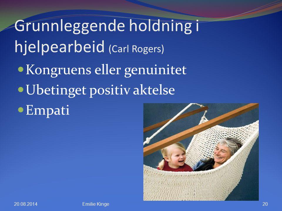 Grunnleggende holdning i hjelpearbeid (Carl Rogers) Kongruens eller genuinitet Ubetinget positiv aktelse Empati 20.08.2014Emilie Kinge20