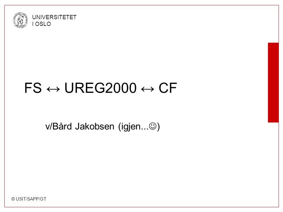 © USIT/SAPP/GT UNIVERSITETET I OSLO FS ↔ UREG2000 ↔ CF v/Bård Jakobsen (igjen... )