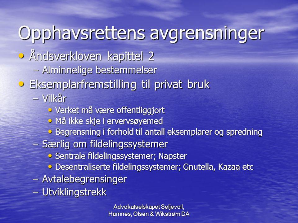 Advokatselskapet Seljevoll, Hamnes, Olsen & Wikstrøm DA Opphavsrettens avgrensninger Åndsverkloven kapittel 2 Åndsverkloven kapittel 2 –Alminnelige bestemmelser Eksemplarfremstilling til privat bruk Eksemplarfremstilling til privat bruk –Vilkår Verket må være offentliggjort Verket må være offentliggjort Må ikke skje i ervervsøyemed Må ikke skje i ervervsøyemed Begrensning i forhold til antall eksemplarer og spredning Begrensning i forhold til antall eksemplarer og spredning –Særlig om fildelingssystemer Sentrale fildelingssystemer; Napster Sentrale fildelingssystemer; Napster Desentraliserte fildelingssystemer; Gnutella, Kazaa etc Desentraliserte fildelingssystemer; Gnutella, Kazaa etc –Avtalebegrensinger –Utviklingstrekk
