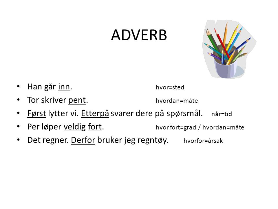 ADVERB - betyr «til verbet» – Adverb kan fortelle hvordan (måte) hvor mye (grad) hvorfor (årsak) når (tid) hvor (sted) …noe finner sted.