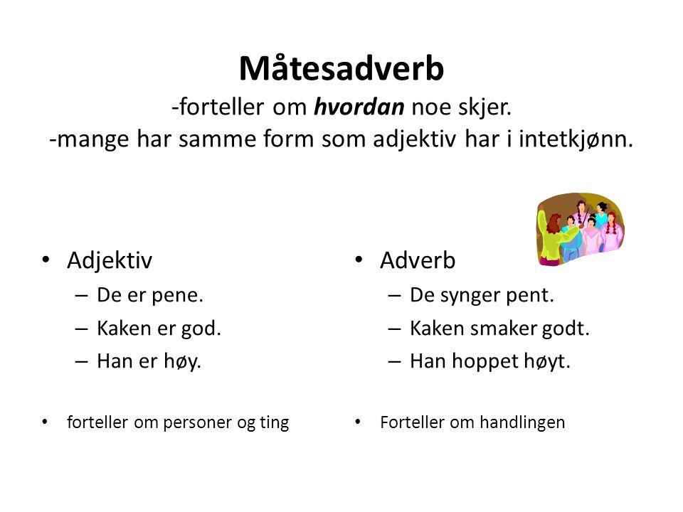 Måtesadverb -forteller om hvordan noe skjer.-mange har samme form som adjektiv har i intetkjønn.