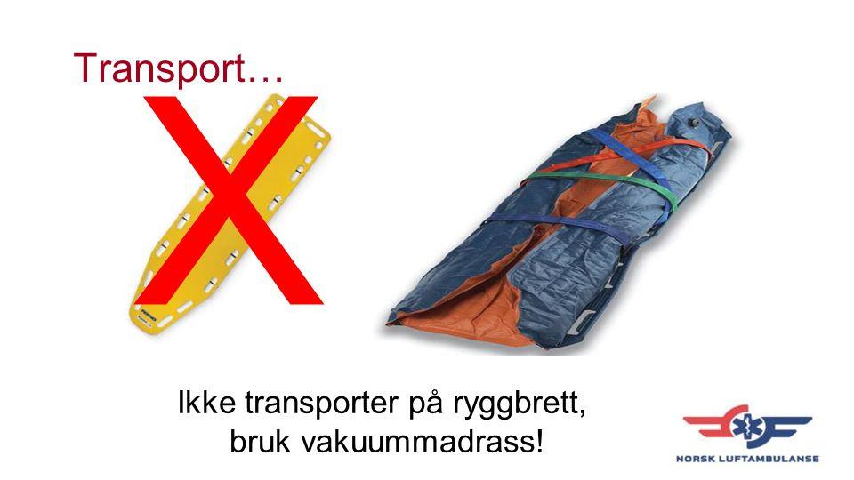 Transport… X Ikke transporter på ryggbrett, bruk vakuummadrass!