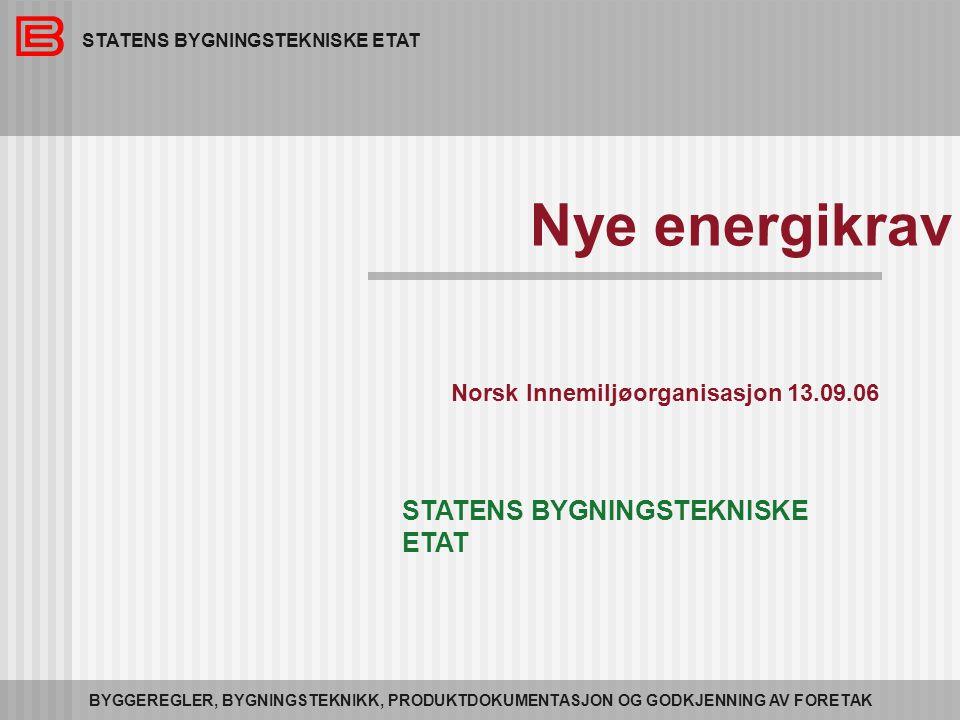 STATENS BYGNINGSTEKNISKE ETAT BYGGEREGLER, BYGNINGSTEKNIKK, PRODUKTDOKUMENTASJON OG GODKJENNING AV FORETAK Nye energikrav Norsk Innemiljøorganisasjon 13.09.06 STATENS BYGNINGSTEKNISKE ETAT