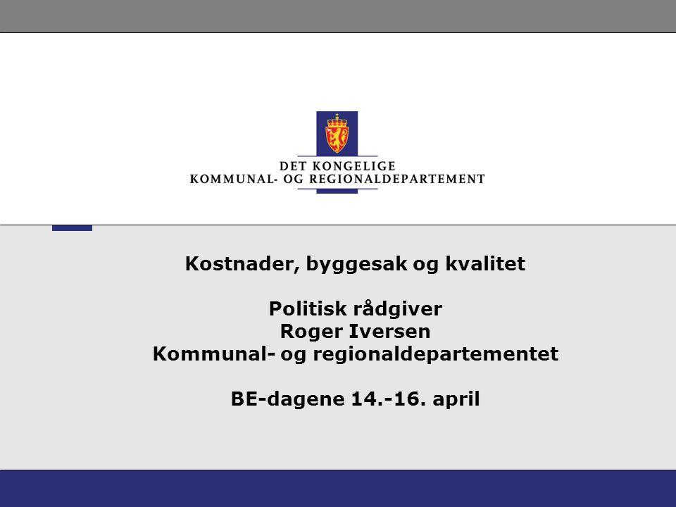 Kostnader, byggesak og kvalitet Politisk rådgiver Roger Iversen Kommunal- og regionaldepartementet BE-dagene 14.-16.