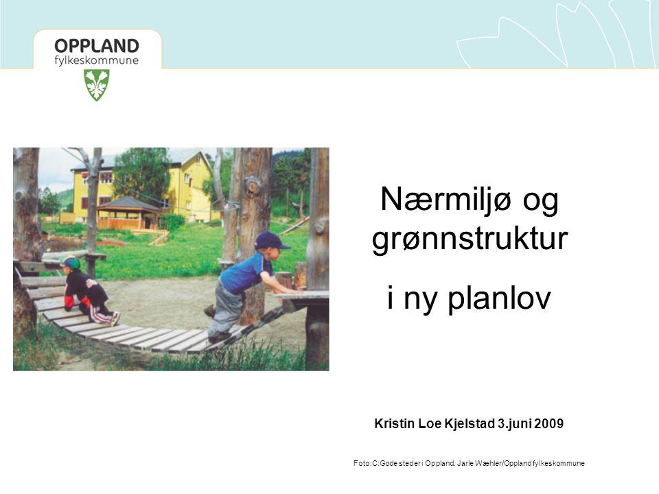 Nærmiljø og grønnstruktur i ny planlov Kristin Loe Kjelstad 3.juni 2009 Foto:C:Gode steder i Oppland. Jarle Wæhler/Oppland fylkeskommune