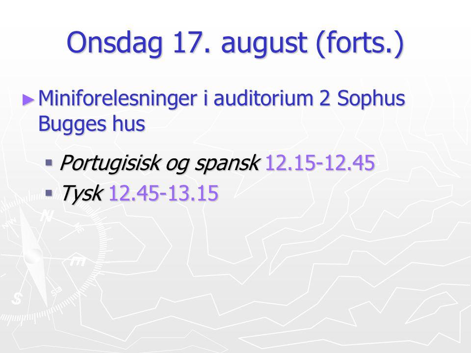 Onsdag 17. august (forts.) ► Miniforelesninger i auditorium 2 Sophus Bugges hus  Portugisisk og spansk 12.15-12.45  Tysk 12.45-13.15