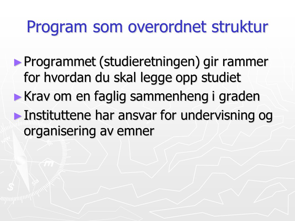 Program som overordnet struktur ► Programmet (studieretningen) gir rammer for hvordan du skal legge opp studiet ► Krav om en faglig sammenheng i grade