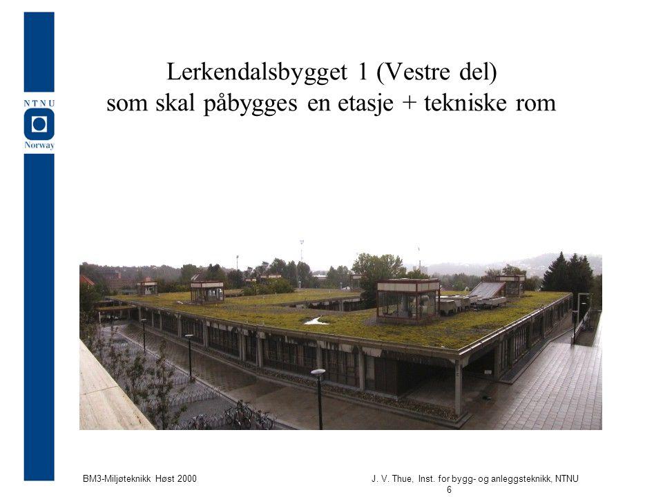 J. V. Thue, Inst. for bygg- og anleggsteknikk, NTNU 6 BM3-Miljøteknikk Høst 2000 Lerkendalsbygget 1 (Vestre del) som skal påbygges en etasje + teknisk