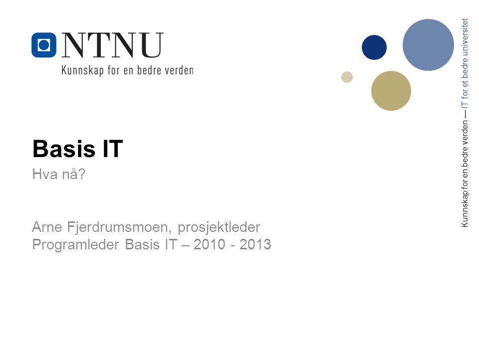 Basis IT Hva nå? Arne Fjerdrumsmoen, prosjektleder Programleder Basis IT – 2010 - 2013 Kunnskap for en bedre verden — IT for et bedre universitet