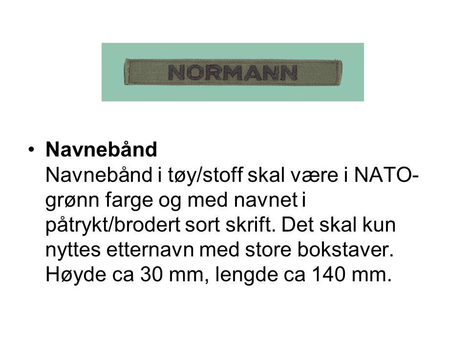 Navnebånd Navnebånd i tøy/stoff skal være i NATO- grønn farge og med navnet i påtrykt/brodert sort skrift. Det skal kun nyttes etternavn med store bok
