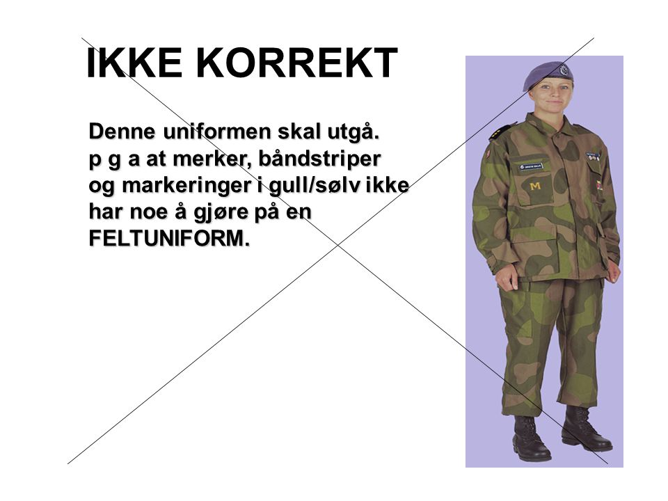 IKKE KORREKT Denne uniformen skal utgå. p g a at merker, båndstriper og markeringer i gull/sølv ikke har noe å gjøre på en FELTUNIFORM.