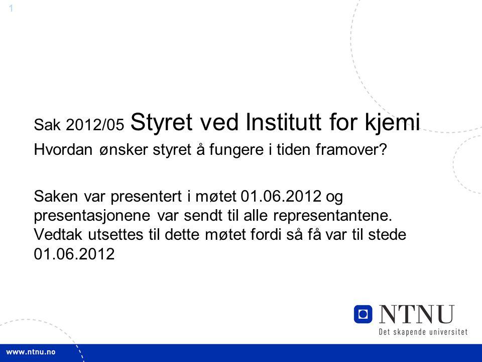 1 Sak 2012/05 Styret ved Institutt for kjemi Hvordan ønsker styret å fungere i tiden framover? Saken var presentert i møtet 01.06.2012 og presentasjon