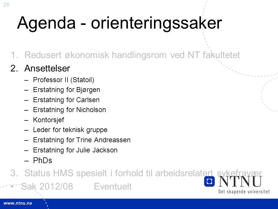 26 Agenda - orienteringssaker 1.Redusert økonomisk handlingsrom ved NT fakultetet 2.Ansettelser –Professor II (Statoil) –Erstatning for Bjørgen –Ersta