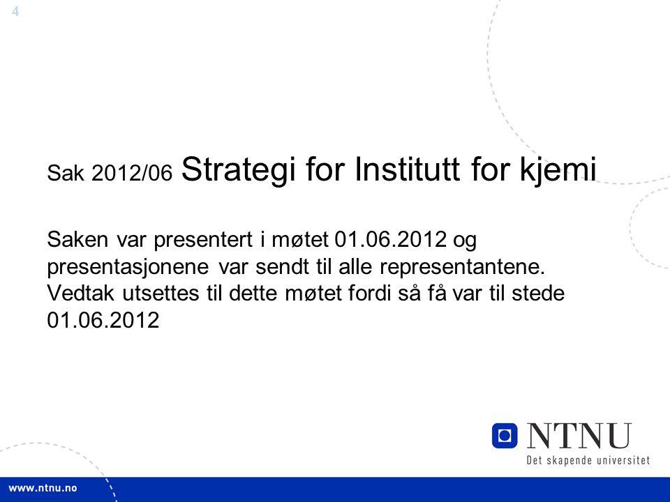 4 Sak 2012/06 Strategi for Institutt for kjemi Saken var presentert i møtet 01.06.2012 og presentasjonene var sendt til alle representantene. Vedtak u