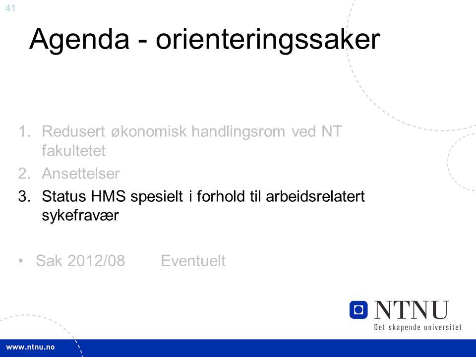 41 Agenda - orienteringssaker 1.Redusert økonomisk handlingsrom ved NT fakultetet 2.Ansettelser 3.Status HMS spesielt i forhold til arbeidsrelatert sy