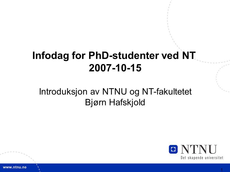 1 Infodag for PhD-studenter ved NT 2007-10-15 Introduksjon av NTNU og NT-fakultetet Bjørn Hafskjold
