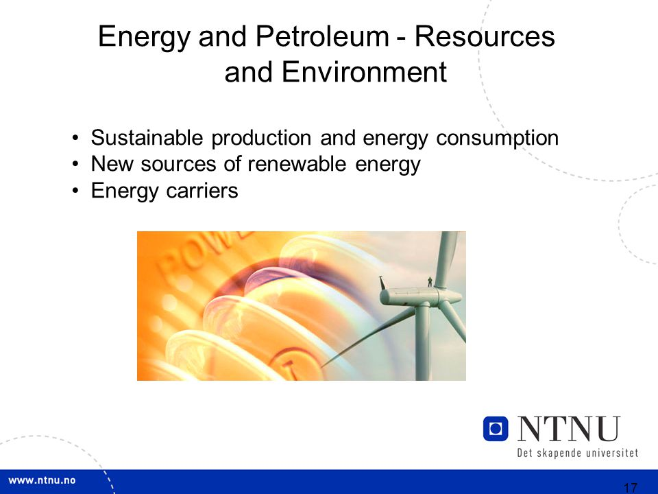 17 Energy and Petroleum - Resources and Environment Sustainable production and energy consumption New sources of renewable energy Energy carriers