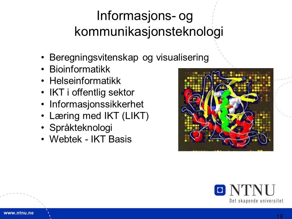 18 Beregningsvitenskap og visualisering Bioinformatikk Helseinformatikk IKT i offentlig sektor Informasjonssikkerhet Læring med IKT (LIKT) Språkteknologi Webtek - IKT Basis Informasjons- og kommunikasjonsteknologi