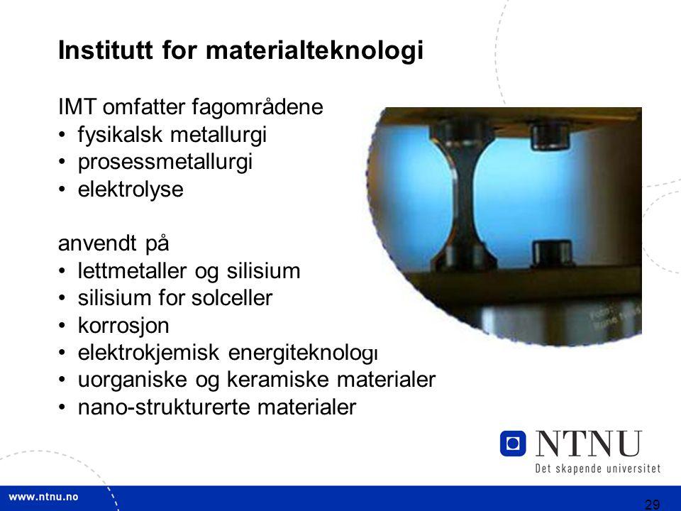 29 Institutt for materialteknologi IMT omfatter fagområdene fysikalsk metallurgi prosessmetallurgi elektrolyse anvendt på lettmetaller og silisium silisium for solceller korrosjon elektrokjemisk energiteknologi uorganiske og keramiske materialer nano-strukturerte materialer