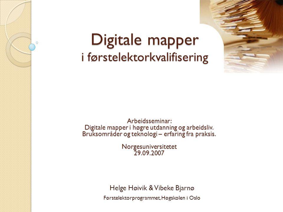Digitale mapper i førstelektorkvalifisering Helge Høivik & Vibeke Bjarnø Førstelektorprogrammet, Høgskolen i Oslo Arbeidsseminar: Digitale mapper i hø