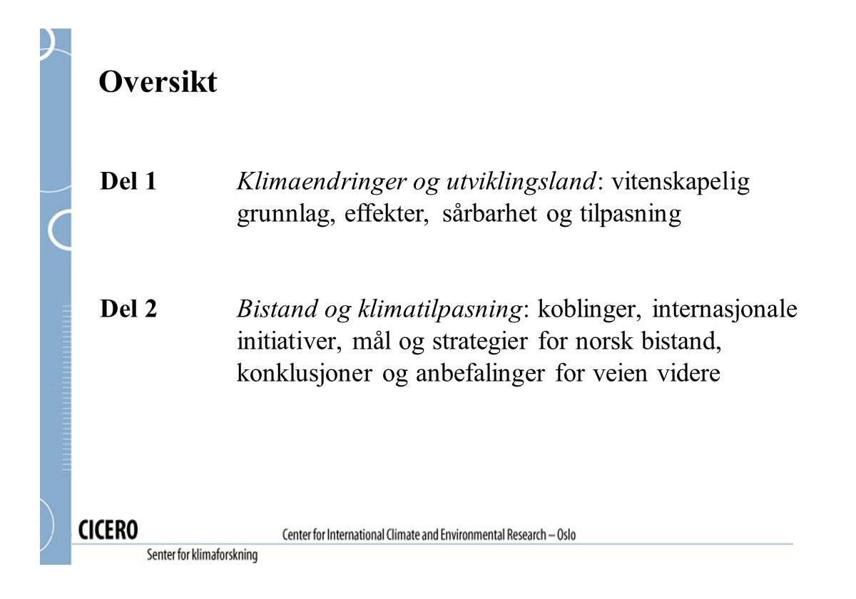 Anbefalinger for norsk bistand og klimatilpasning Søke samarbeid med initiativer blant andre bistandsorganisasjoner (bi- og multilaterale) Gjennomgang av verktøy og tilnærmingsmåter, for eksempel miljøkonsekvensanalyser Internt informasjonsarbeid og kapasitetsbygging: nedskalering av scenarier og utredning av hva klimaendringer kan bety på bakkenivå Utnytte synergier mellom arbeidsområdene til NORAD og UD Integrere klimatilpasning i landprogrammer og fattigdomsstrategier (PRSP)