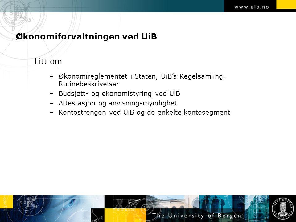 Økonomiforvaltningen ved UiB Litt om –Økonomireglementet i Staten, UiB's Regelsamling, Rutinebeskrivelser –Budsjett- og økonomistyring ved UiB –Attestasjon og anvisningsmyndighet –Kontostrengen ved UiB og de enkelte kontosegment