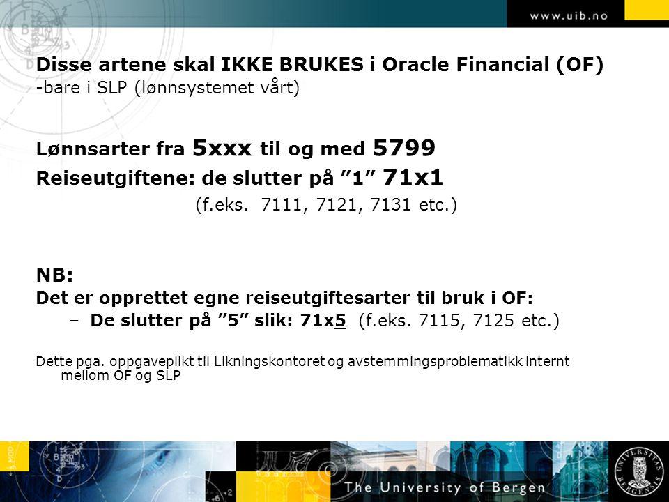 Disse artene skal IKKE BRUKES i Oracle Financial (OF) -bare i SLP (lønnsystemet vårt) Lønnsarter fra 5xxx til og med 5799 Reiseutgiftene: de slutter på 1 71x1 (f.eks.