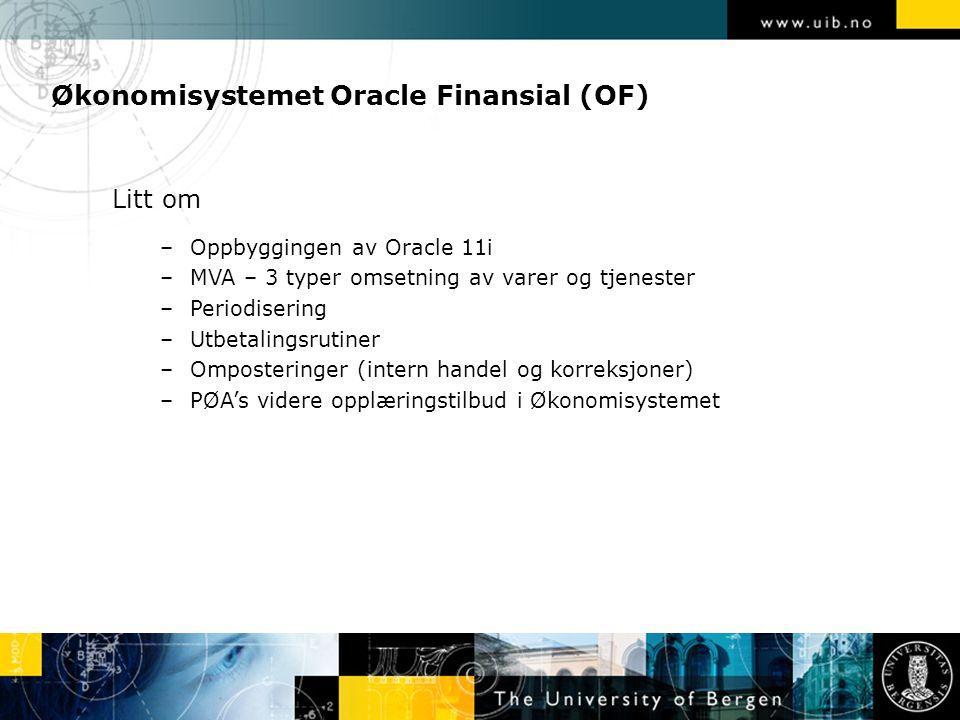 Økonomisystemet Oracle Finansial (OF) Litt om –Oppbyggingen av Oracle 11i –MVA – 3 typer omsetning av varer og tjenester –Periodisering –Utbetalingsrutiner –Omposteringer (intern handel og korreksjoner) –PØA's videre opplæringstilbud i Økonomisystemet