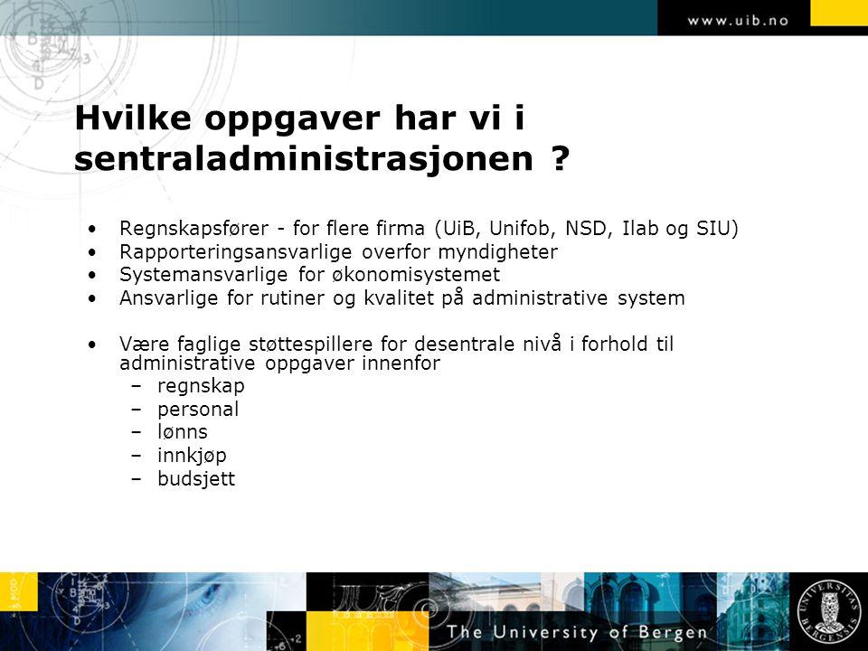 Hvilke oppgaver har vi i sentraladministrasjonen ? Regnskapsfører - for flere firma (UiB, Unifob, NSD, Ilab og SIU) Rapporteringsansvarlige overfor my