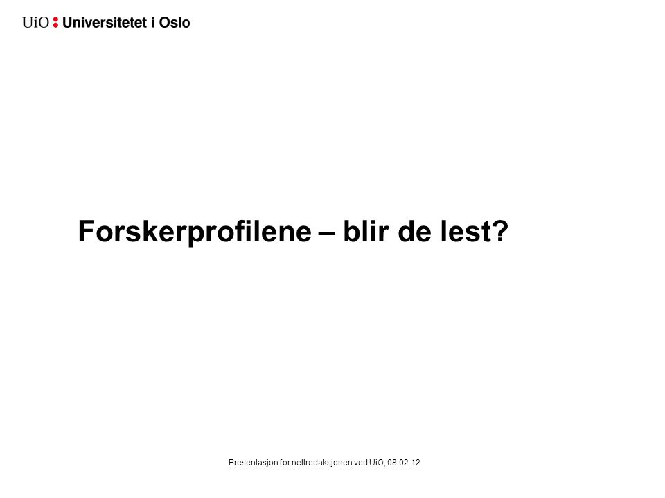 Forskerprofilene – blir de lest? Presentasjon for nettredaksjonen ved UiO, 08.02.12