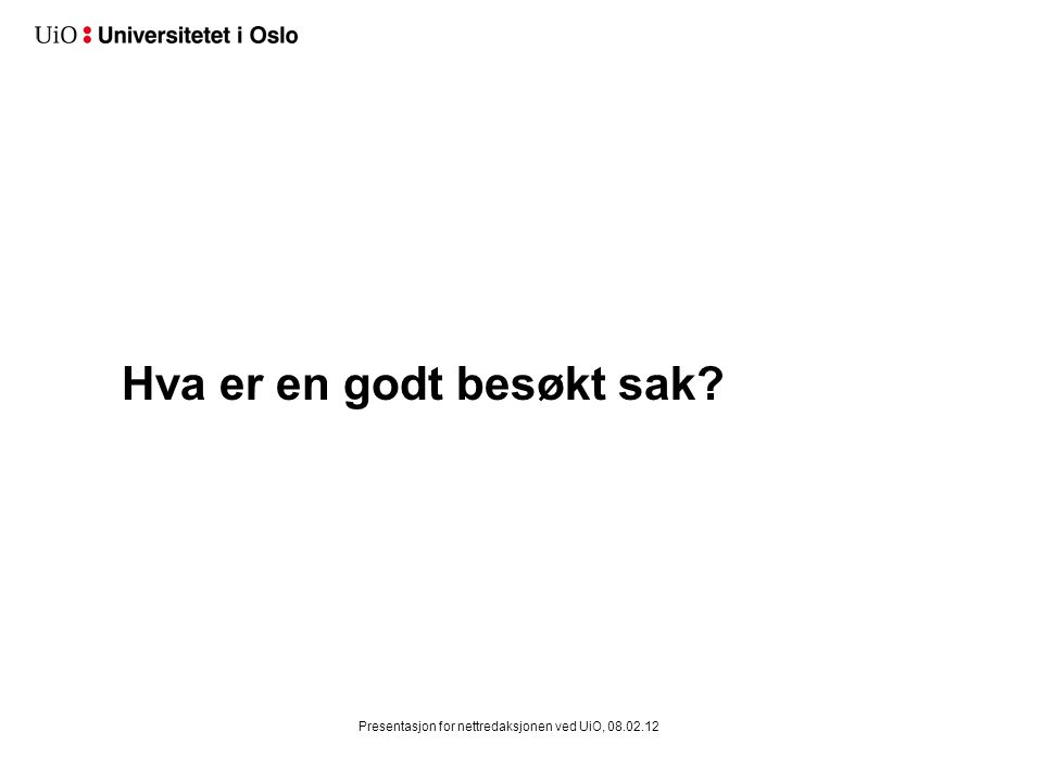 Hva er en godt besøkt sak? Presentasjon for nettredaksjonen ved UiO, 08.02.12