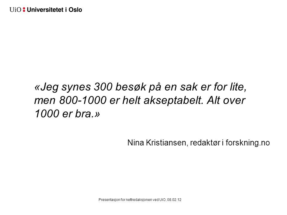 «Jeg synes 300 besøk på en sak er for lite, men 800-1000 er helt akseptabelt. Alt over 1000 er bra.» Nina Kristiansen, redaktør i forskning.no Present