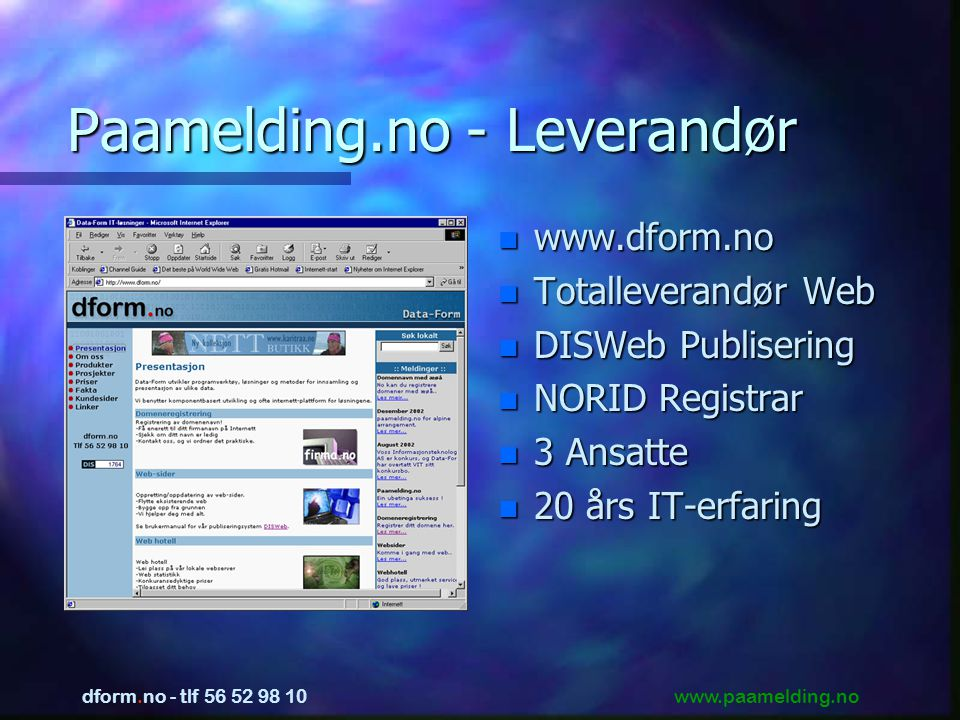 www.paamelding.no dform.no - tlf 56 52 98 10 Paamelding.no - Leverandør n www.dform.no n Totalleverandør Web n DISWeb Publisering n NORID Registrar n 3 Ansatte n 20 års IT-erfaring