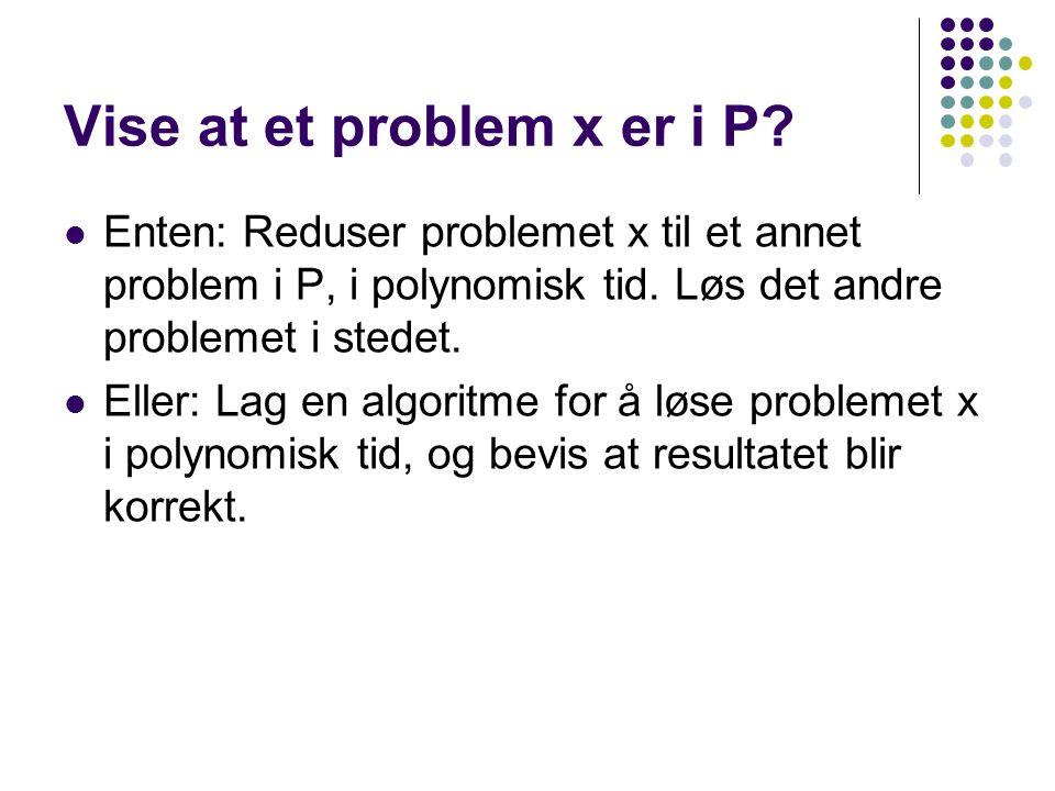 Vise at et problem x er i P? Enten: Reduser problemet x til et annet problem i P, i polynomisk tid. Løs det andre problemet i stedet. Eller: Lag en al