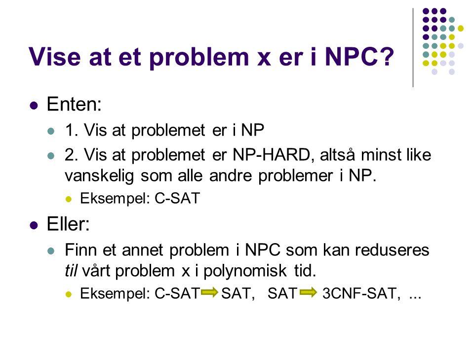 Vise at et problem x er i NPC? Enten: 1. Vis at problemet er i NP 2. Vis at problemet er NP-HARD, altså minst like vanskelig som alle andre problemer