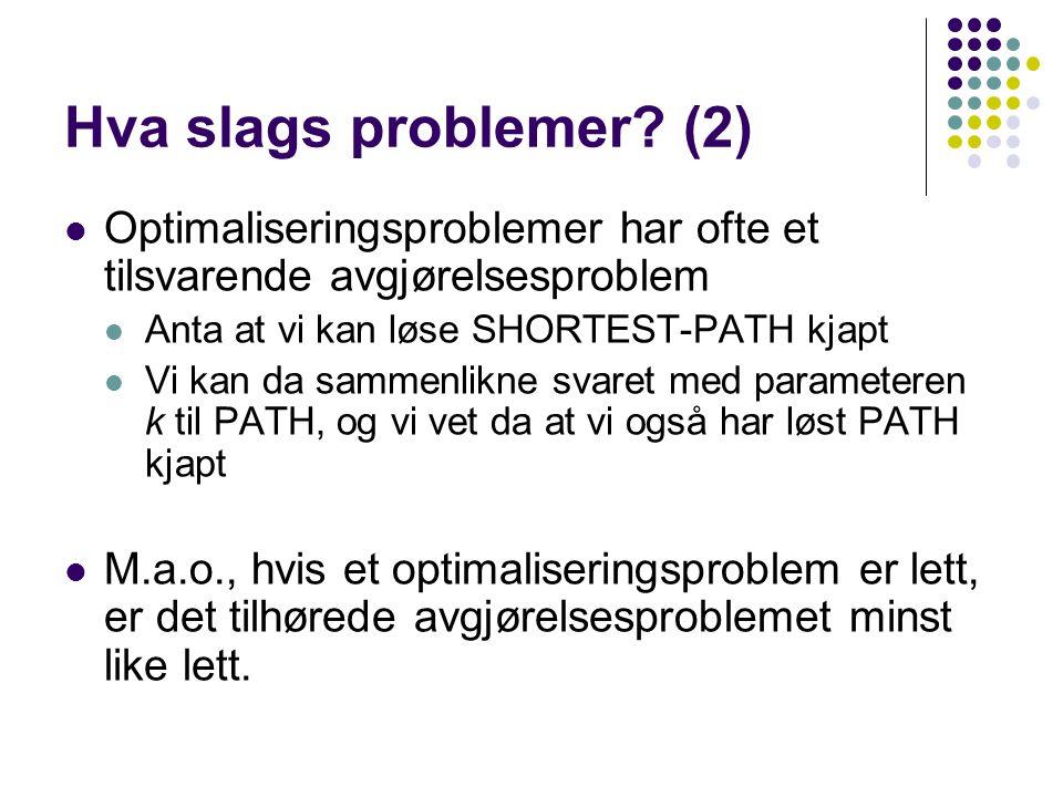 Hva slags problemer? (2) Optimaliseringsproblemer har ofte et tilsvarende avgjørelsesproblem Anta at vi kan løse SHORTEST-PATH kjapt Vi kan da sammenl
