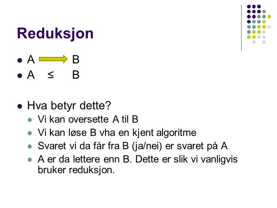 Reduksjon AB A ≤B Hva betyr dette? Vi kan oversette A til B Vi kan løse B vha en kjent algoritme Svaret vi da får fra B (ja/nei) er svaret på A A er d