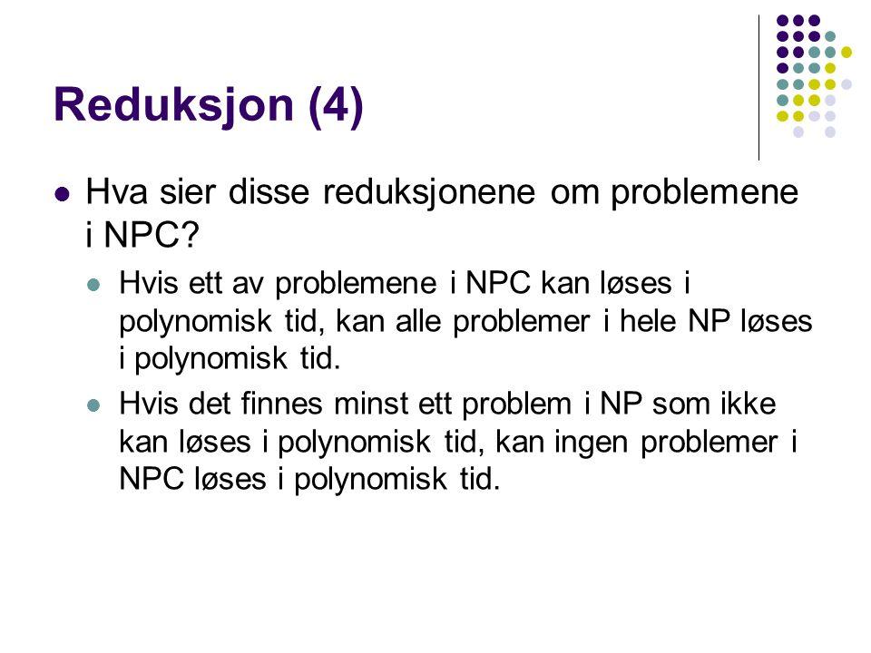 Reduksjon (4) Hva sier disse reduksjonene om problemene i NPC? Hvis ett av problemene i NPC kan løses i polynomisk tid, kan alle problemer i hele NP l