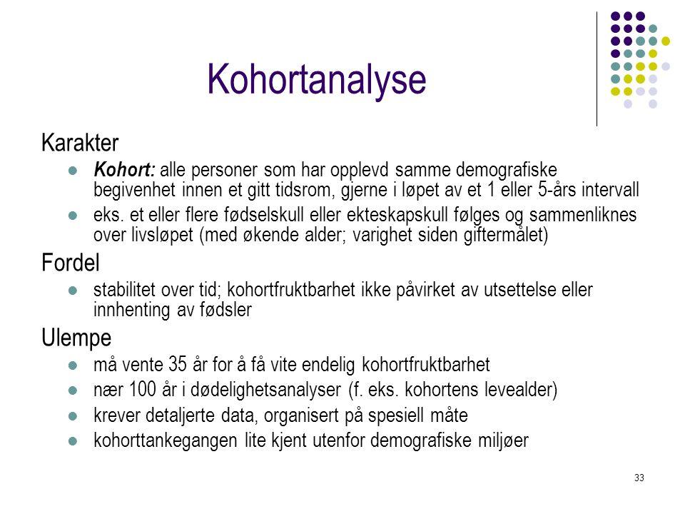 33 Kohortanalyse Karakter Kohort: alle personer som har opplevd samme demografiske begivenhet innen et gitt tidsrom, gjerne i løpet av et 1 eller 5-års intervall eks.