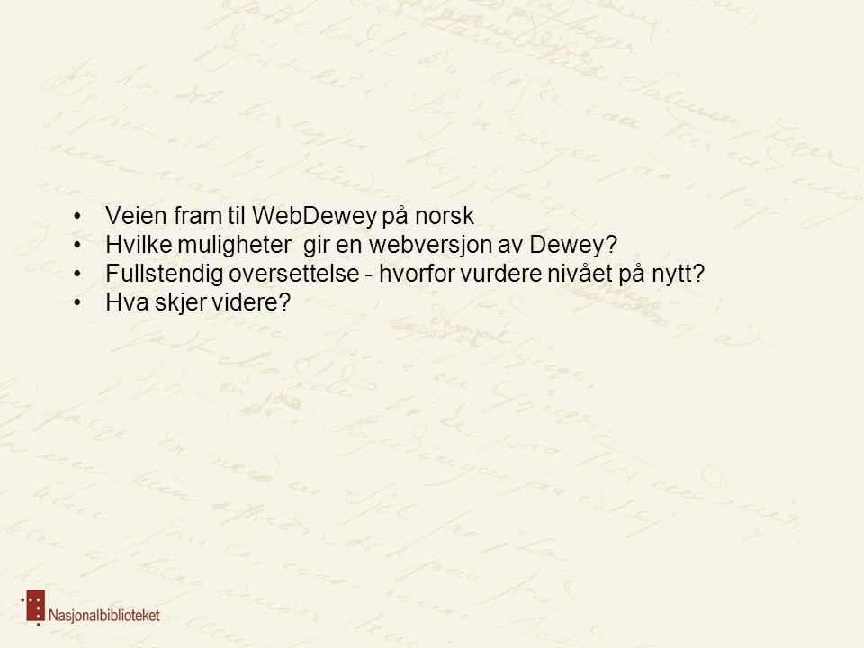 Veien fram til WebDewey på norsk Hvilke muligheter gir en webversjon av Dewey? Fullstendig oversettelse - hvorfor vurdere nivået på nytt? Hva skjer vi