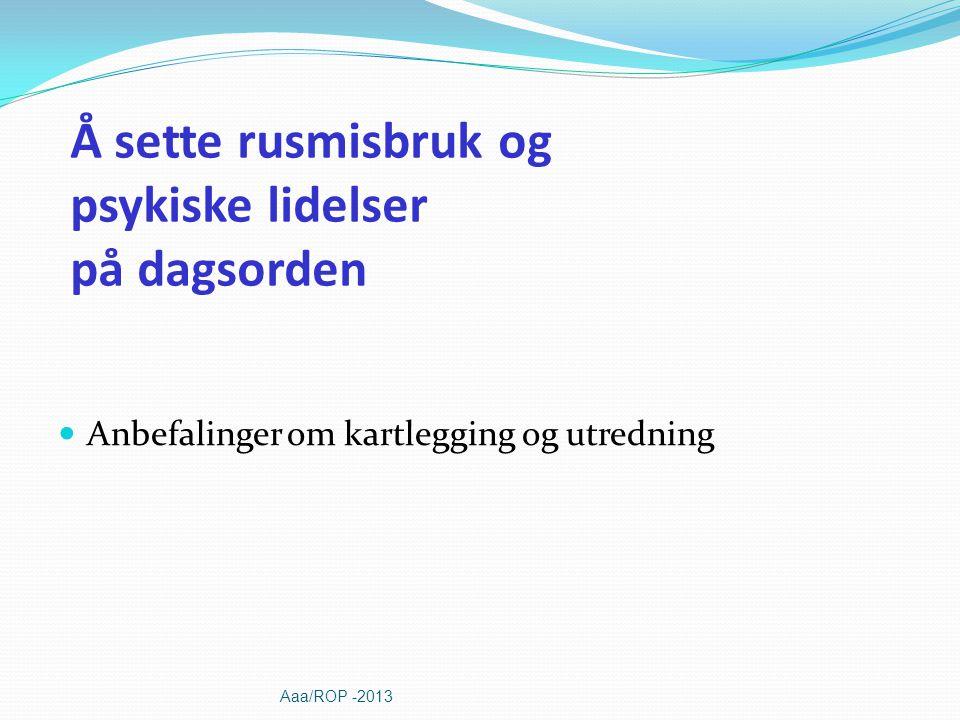 Å sette rusmisbruk og psykiske lidelser på dagsorden Anbefalinger om kartlegging og utredning Aaa/ROP -2013