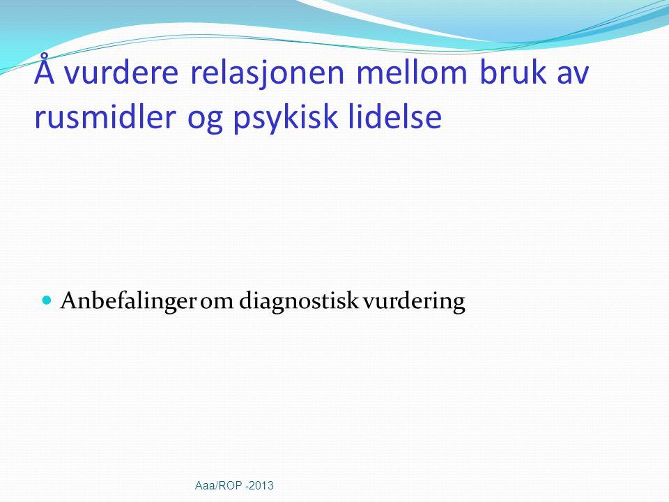 Å vurdere relasjonen mellom bruk av rusmidler og psykisk lidelse Anbefalinger om diagnostisk vurdering Aaa/ROP -2013