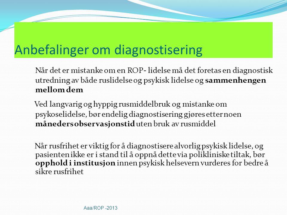 Når det er mistanke om en ROP- lidelse må det foretas en diagnostisk utredning av både ruslidelse og psykisk lidelse og sammenhengen mellom dem Ved langvarig og hyppig rusmiddelbruk og mistanke om psykoselidelse, bør endelig diagnostisering gjøres etter noen måneders observasjonstid uten bruk av rusmiddel Når rusfrihet er viktig for å diagnostisere alvorlig psykisk lidelse, og pasienten ikke er i stand til å oppnå dette via polikliniske tiltak, bør opphold i institusjon innen psykisk helsevern vurderes for bedre å sikre rusfrihet Anbefalinger om diagnostisering Aaa/ROP -2013