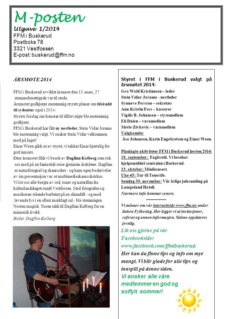 M-posten Utgave 1/2014 FFM i Buskerud Postboks 78 3321 Vestfossen E-post: buskerud@ffm.no Styret i FFM i Buskerud valgt på årsmøtet 2014 : Gro Wold Kristiansen – leder Stein Vidar Joramo - nestleder Synnøve Persson – sekretær Ann Kristin Foss – kasserer Vigdis B.