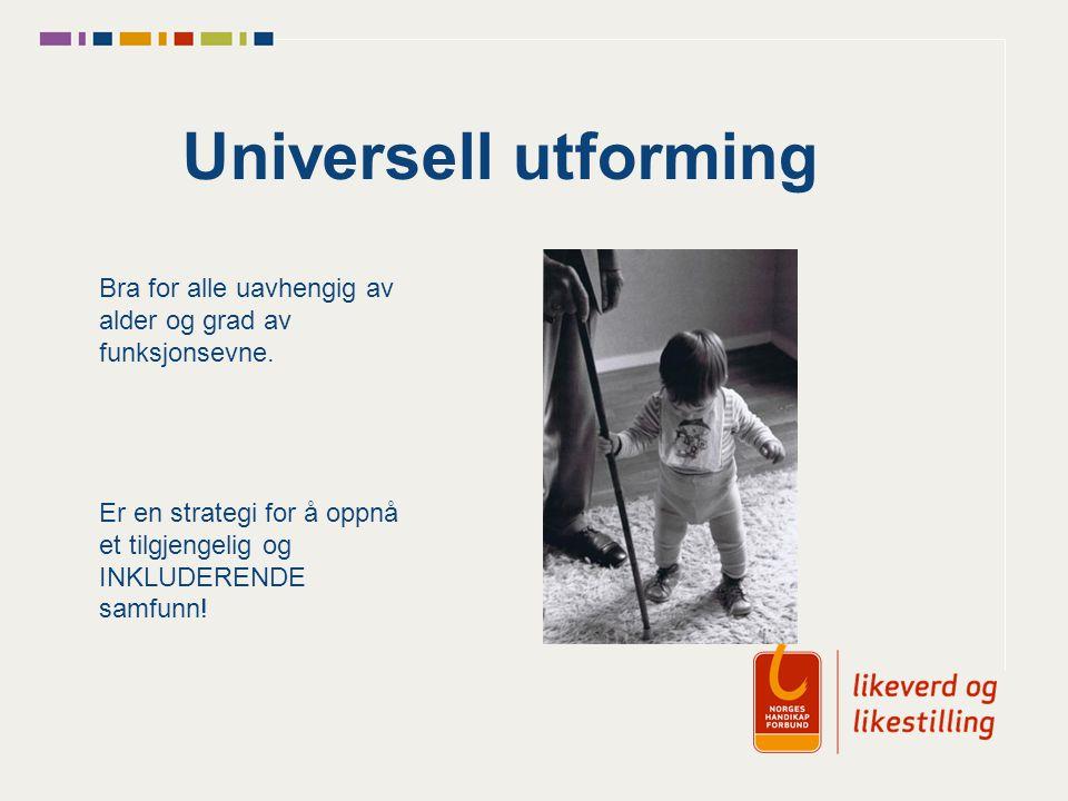 Universell utforming Bra for alle uavhengig av alder og grad av funksjonsevne. Er en strategi for å oppnå et tilgjengelig og INKLUDERENDE samfunn!